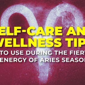 Self-Care and Wellness Tips to Use During the Fiery Energy of Aries Season