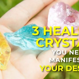 3 Healing Crystals You Need to Manifest All Your Desires