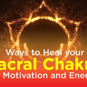 7 Ways to Heal Your Sacral Chakra For Motivation and Energy