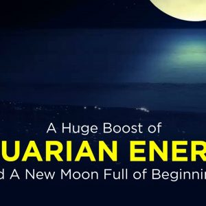 A Huge Boost of Aquarian Energy and  A New Moon Full of Beginnings
