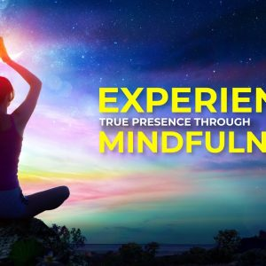 Experience True Presence through Mindfulness