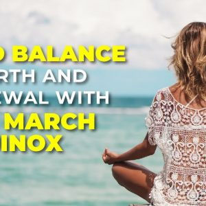 Find Balance, Rebirth and Renewal with The March Equinox