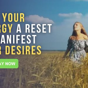 Give Your Energy A Reset To Manifest Your Desires