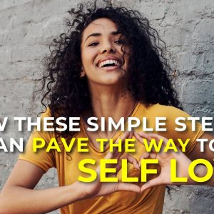 How These Simple Steps Can Pave The Way To Abundant Self Love