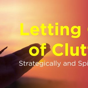 Letting Go of Clutter Strategically and Spiritually