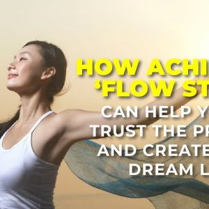 How Achieving 'Flow State' Can Help you to Trust the Process and Create your Dream Life