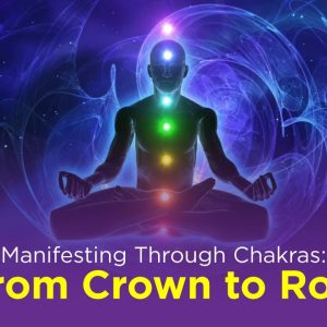 Manifesting Through Chakras: From Crown to Root