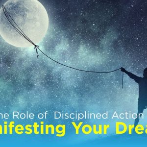 The Role of  Disciplined Action In Manifesting Your Dreams