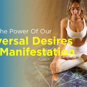 Using The Power Of Our Universal Desires For Manifestation