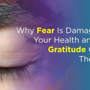 Why Fear Is Damaging to Your Health and How Gratitude Can Be The Cure