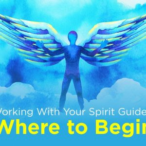 Working With Your Spirit Guides: Where to Begin